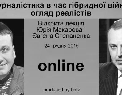 Журналістика в час гібридної війни: погляд реалістів. Відкрита лекція Юрія Макарова і Євгена Степаненка